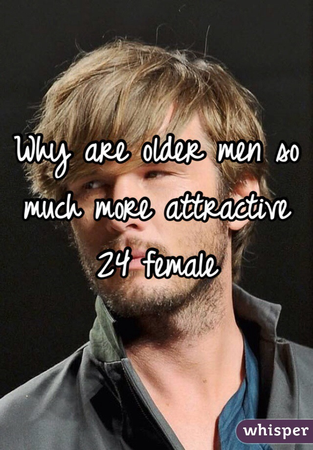 Why are older men so much more attractive  24 female