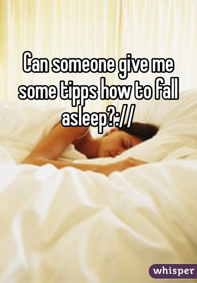 Can someone give me some tipps how to fall asleep?://