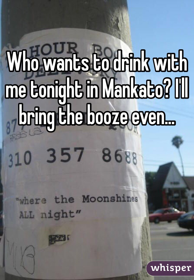 Who wants to drink with me tonight in Mankato? I'll bring the booze even...
