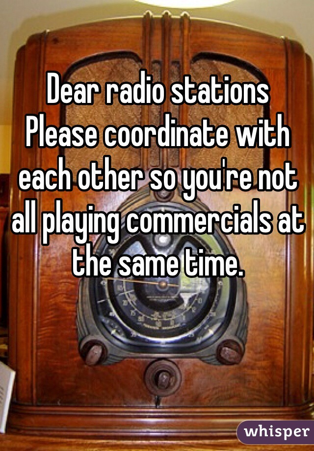 Dear radio stations Please coordinate with each other so you're not all playing commercials at the same time.