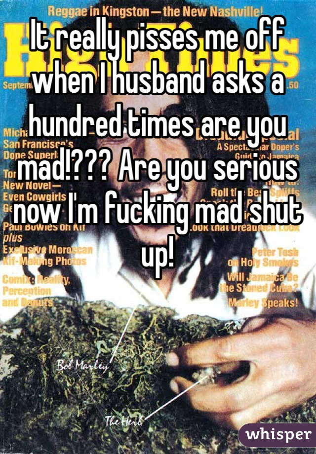 It really pisses me off when I husband asks a hundred times are you mad!??? Are you serious now I'm fucking mad shut up!