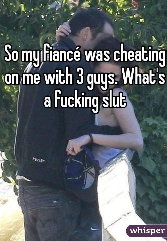 So my fiancé was cheating on me with 3 guys. What's a fucking slut