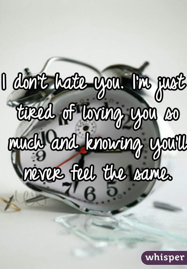 I don't hate you. I'm just tired of loving you so much and knowing you'll never feel the same.