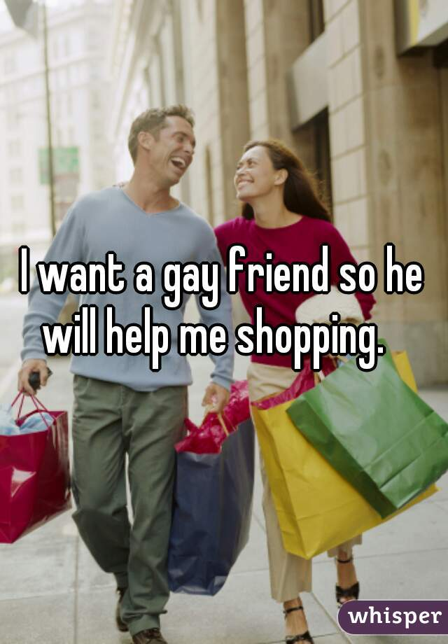 I want a gay friend so he will help me shopping.