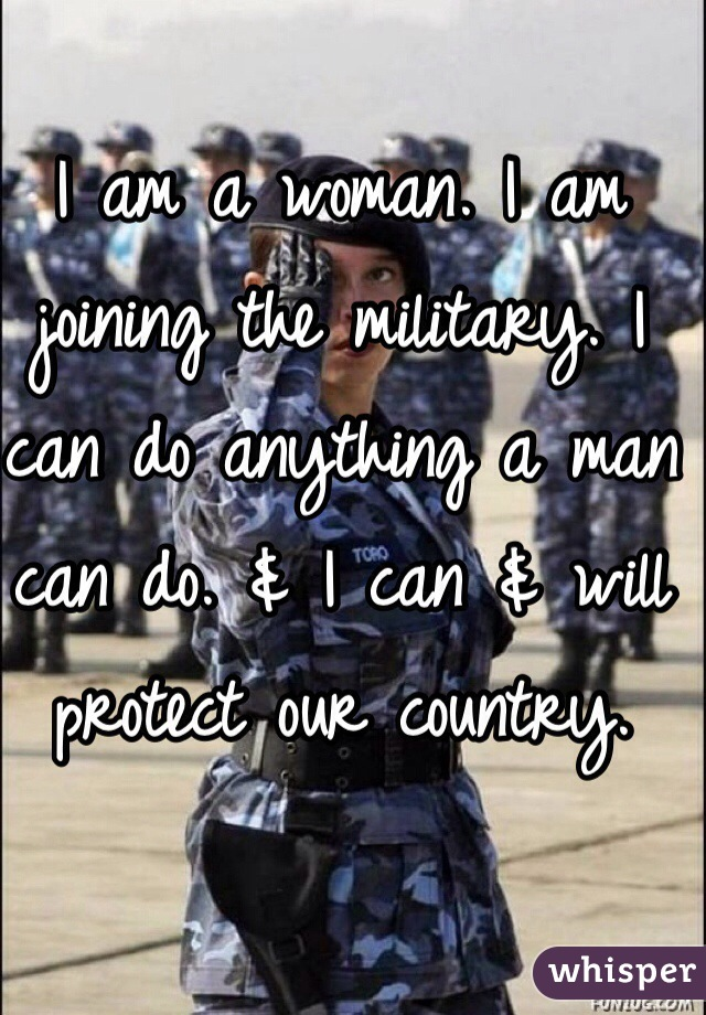 I am a woman. I am joining the military. I can do anything a man can do. & I can & will protect our country.