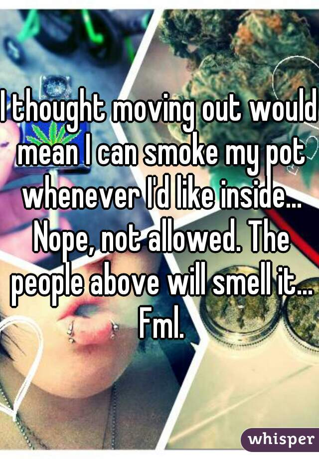 I thought moving out would mean I can smoke my pot whenever I'd like inside... Nope, not allowed. The people above will smell it... Fml.