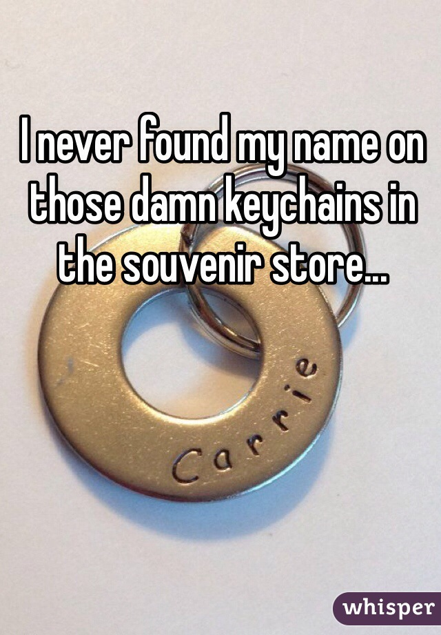 I never found my name on those damn keychains in the souvenir store...