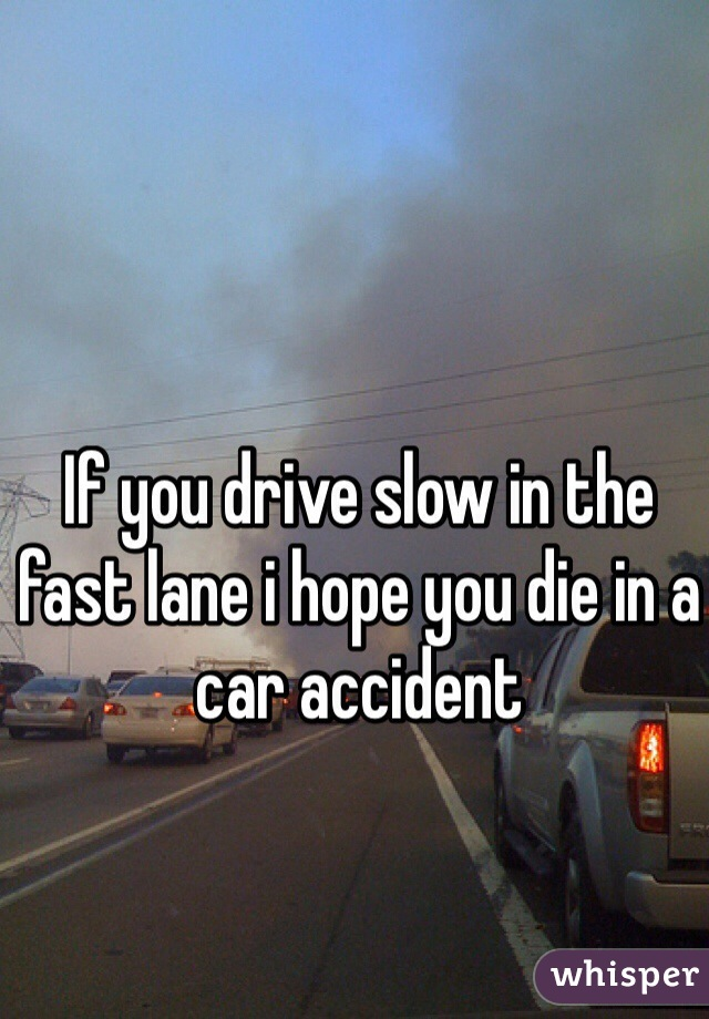 If you drive slow in the fast lane i hope you die in a car accident