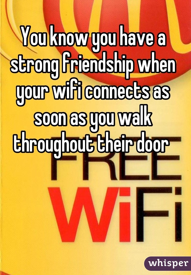 You know you have a strong friendship when your wifi connects as soon as you walk throughout their door