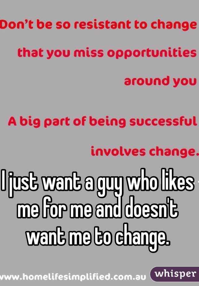 I just want a guy who likes me for me and doesn't want me to change.