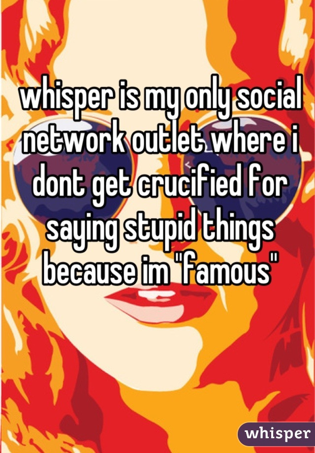 """whisper is my only social network outlet where i dont get crucified for saying stupid things because im """"famous"""""""
