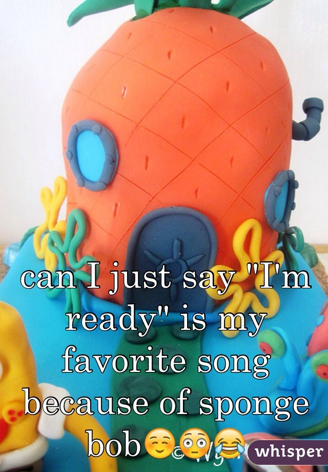 """can I just say """"I'm ready"""" is my favorite song because of sponge bob☺️😳😂"""