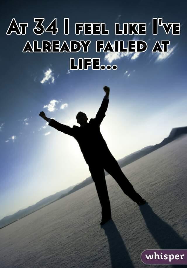 At 34 I feel like I've already failed at life...