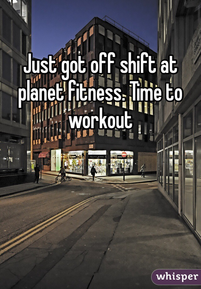 Just got off shift at planet fitness. Time to workout