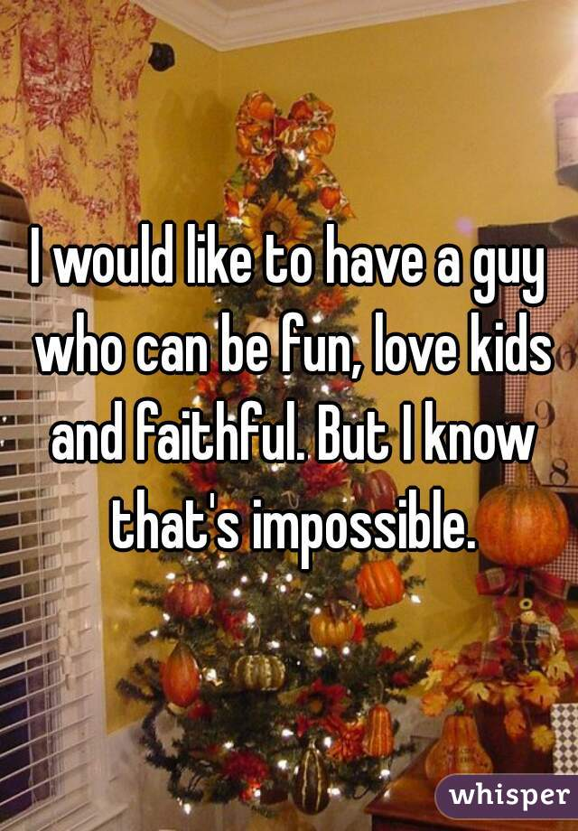 I would like to have a guy who can be fun, love kids and faithful. But I know that's impossible.