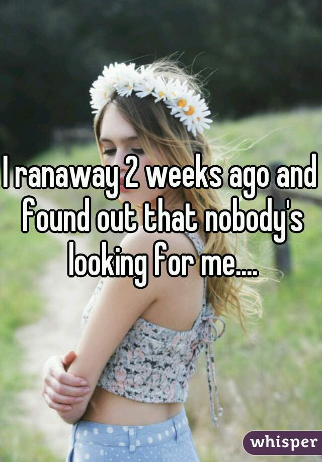 I ranaway 2 weeks ago and found out that nobody's looking for me....