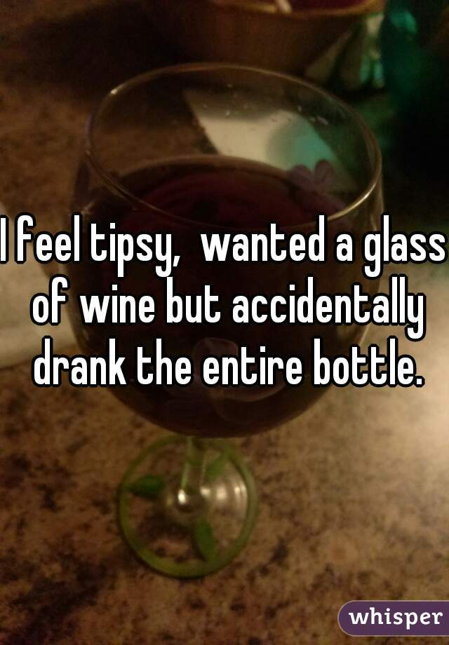 I feel tipsy,  wanted a glass of wine but accidentally drank the entire bottle.