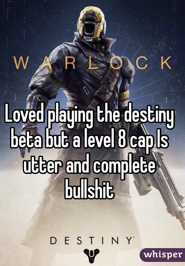 Loved playing the destiny beta but a level 8 cap Is utter and complete bullshit