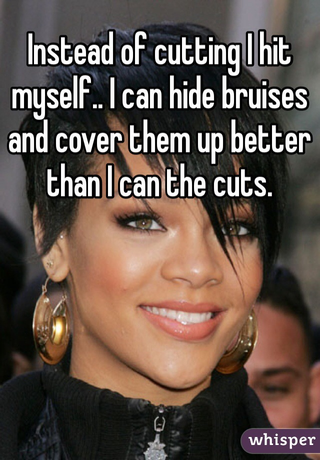 Instead of cutting I hit myself.. I can hide bruises and cover them up better than I can the cuts.