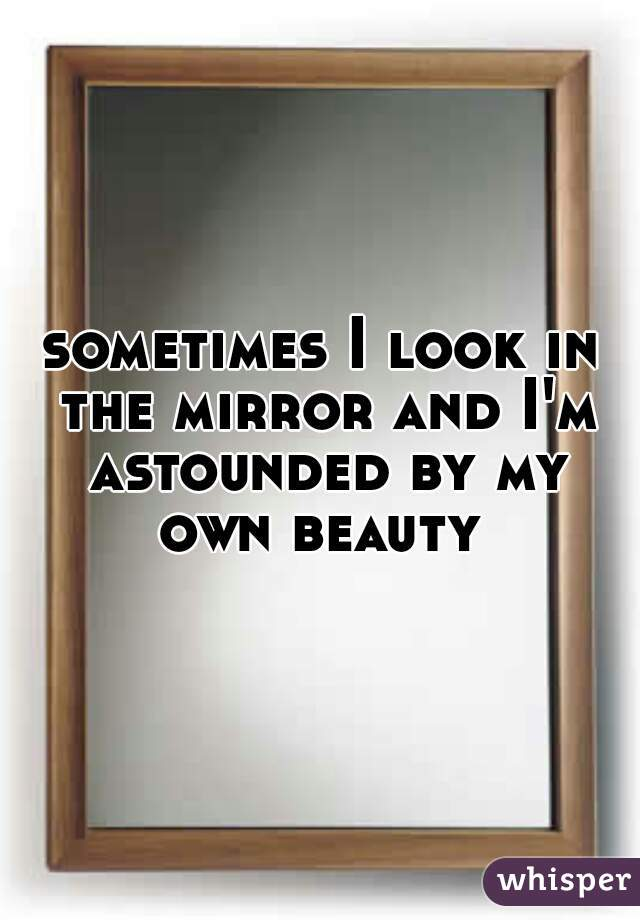 sometimes I look in the mirror and I'm astounded by my own beauty