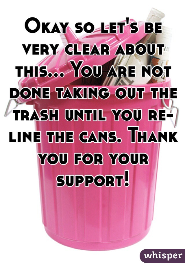 Okay so let's be very clear about this... You are not done taking out the trash until you re-line the cans. Thank you for your support!