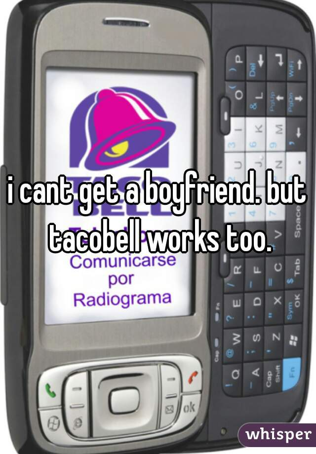 i cant get a boyfriend. but tacobell works too.