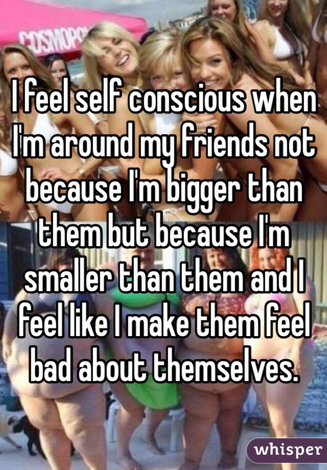 I feel self conscious when I'm around my friends not because I'm bigger than them but because I'm smaller than them and I feel like I make them feel bad about themselves.
