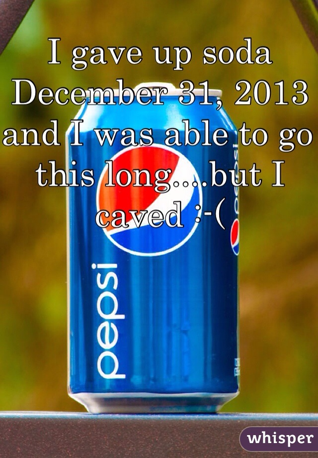 I gave up soda December 31, 2013 and I was able to go this long....but I caved :-(