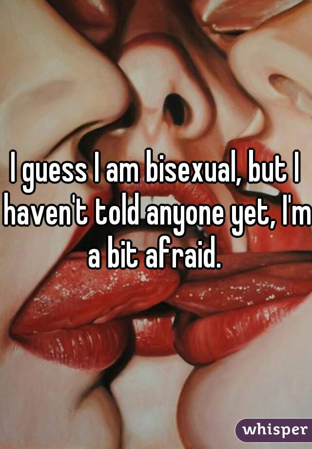 I guess I am bisexual, but I haven't told anyone yet, I'm a bit afraid.