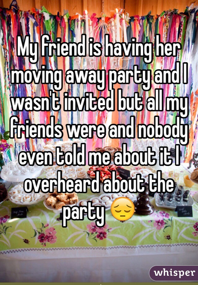 My friend is having her moving away party and I wasn't invited but all my friends were and nobody even told me about it I overheard about the party 😔