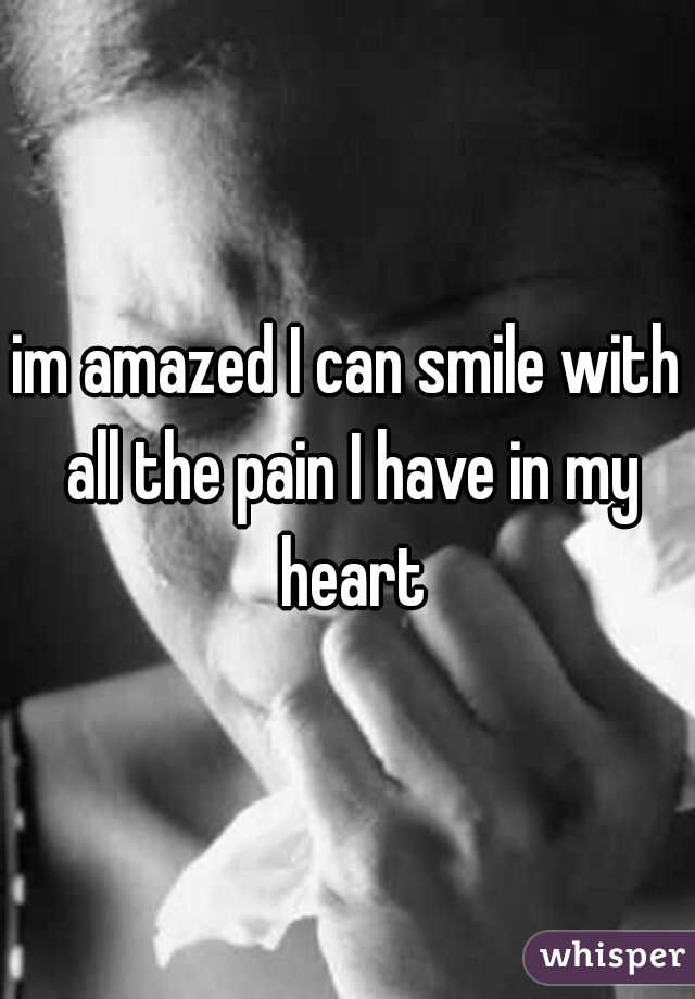 im amazed I can smile with all the pain I have in my heart