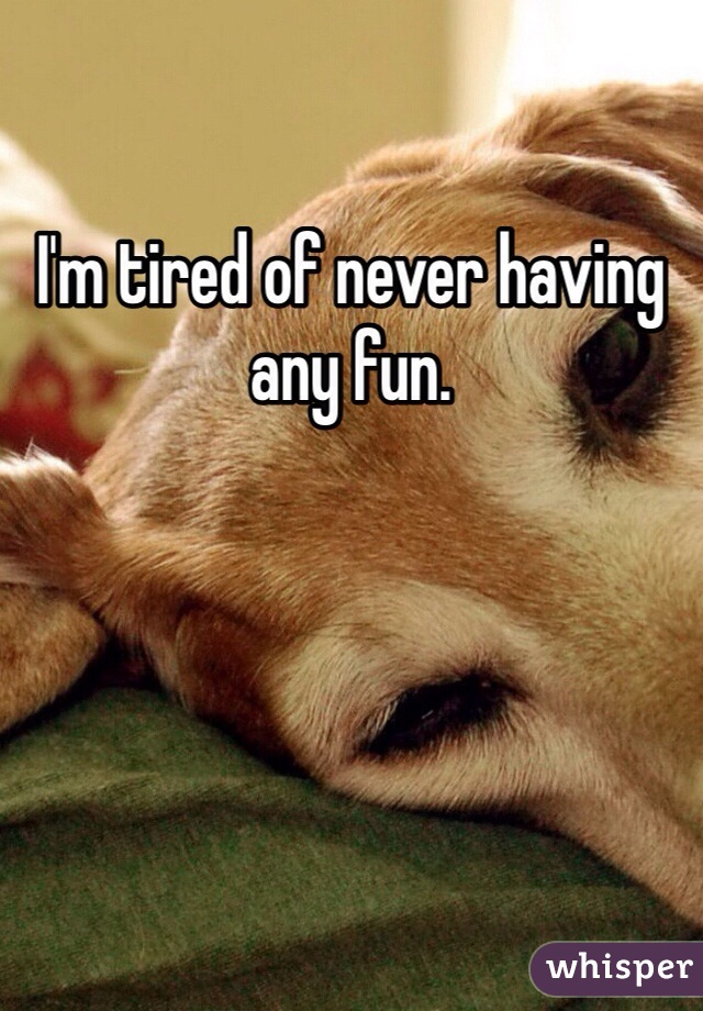 I'm tired of never having any fun.