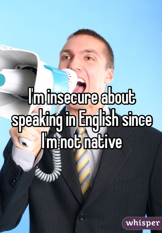 I'm insecure about speaking in English since I'm not native