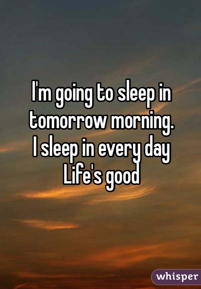 I'm going to sleep in tomorrow morning.  I sleep in every day  Life's good