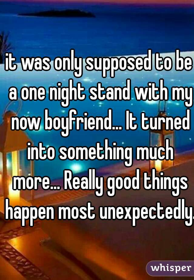 it was only supposed to be a one night stand with my now boyfriend... It turned into something much more... Really good things happen most unexpectedly.