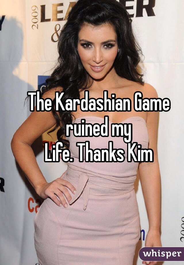 The Kardashian Game ruined my Life. Thanks Kim