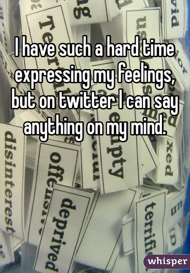I have such a hard time expressing my feelings, but on twitter I can say anything on my mind.
