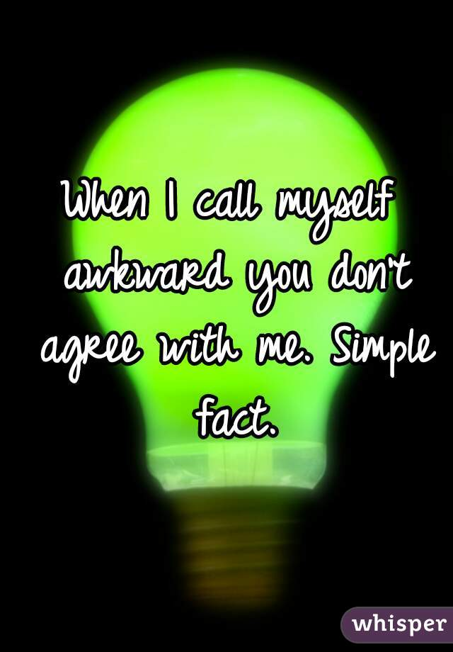 When I call myself awkward you don't agree with me. Simple fact.