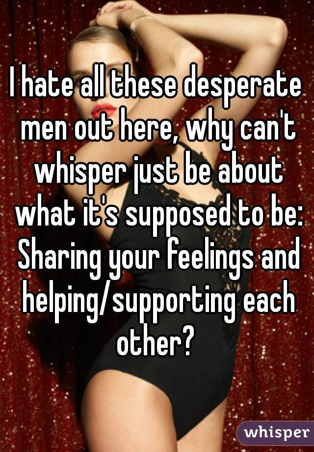 I hate all these desperate men out here, why can't whisper just be about what it's supposed to be: Sharing your feelings and helping/supporting each other?