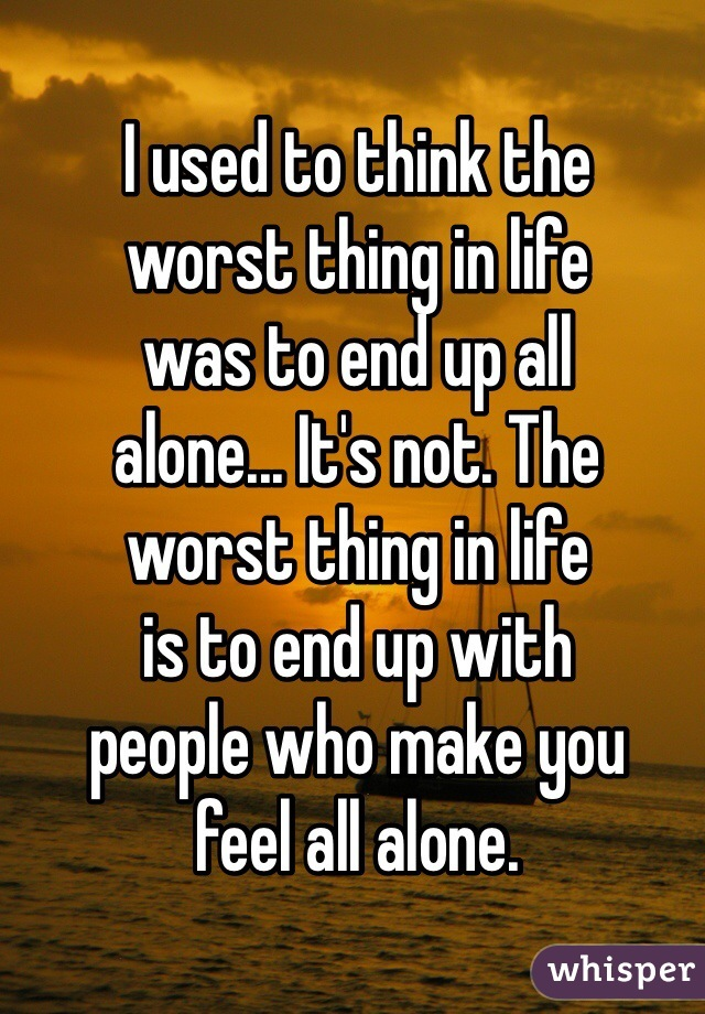 I used to think the worst thing in life  was to end up all alone... It's not. The  worst thing in life  is to end up with people who make you feel all alone.