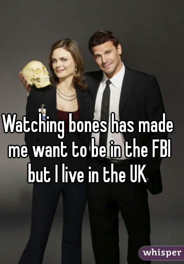 Watching bones has made me want to be in the FBI but I live in the UK