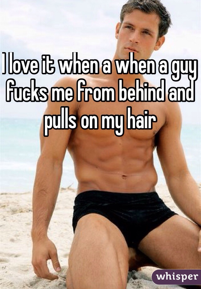 I love it when a when a guy fucks me from behind and pulls on my hair
