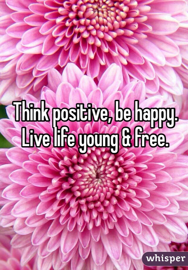 Think positive, be happy. Live life young & free.
