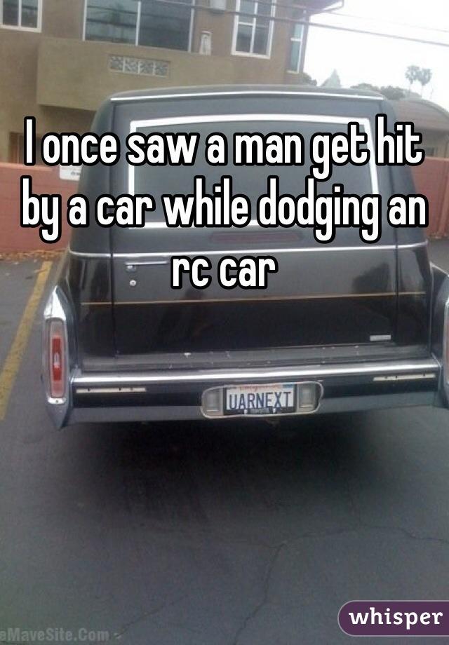 I once saw a man get hit by a car while dodging an rc car
