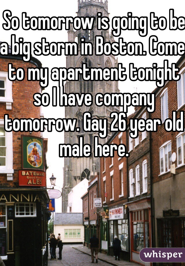 So tomorrow is going to be a big storm in Boston. Come to my apartment tonight so I have company tomorrow. Gay 26 year old male here.