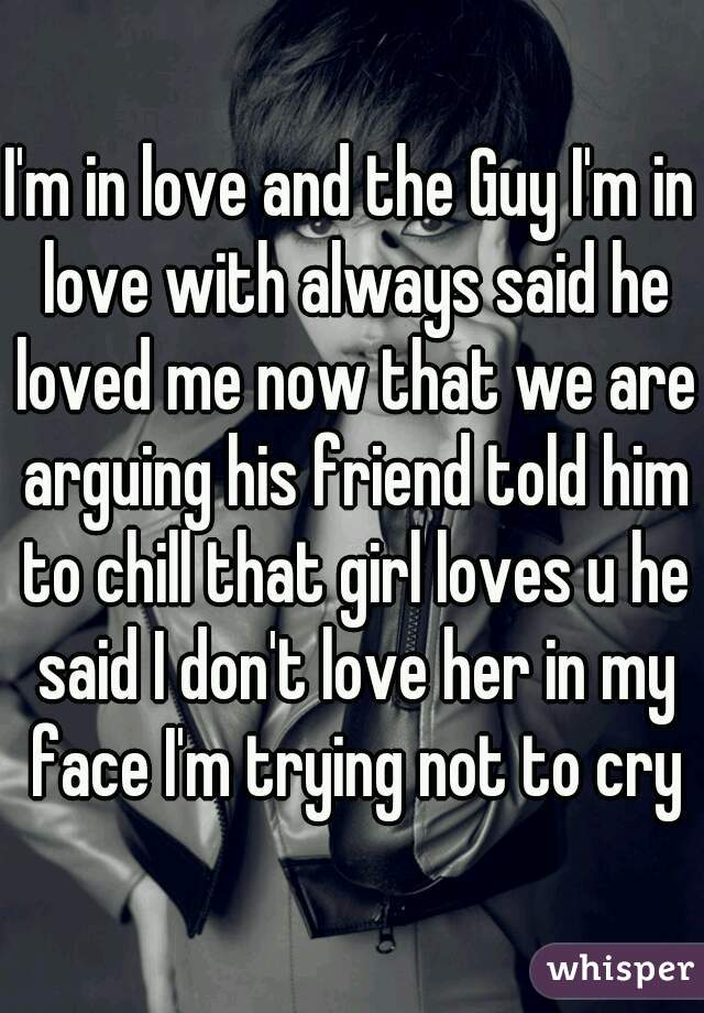 I'm in love and the Guy I'm in love with always said he loved me now that we are arguing his friend told him to chill that girl loves u he said I don't love her in my face I'm trying not to cry