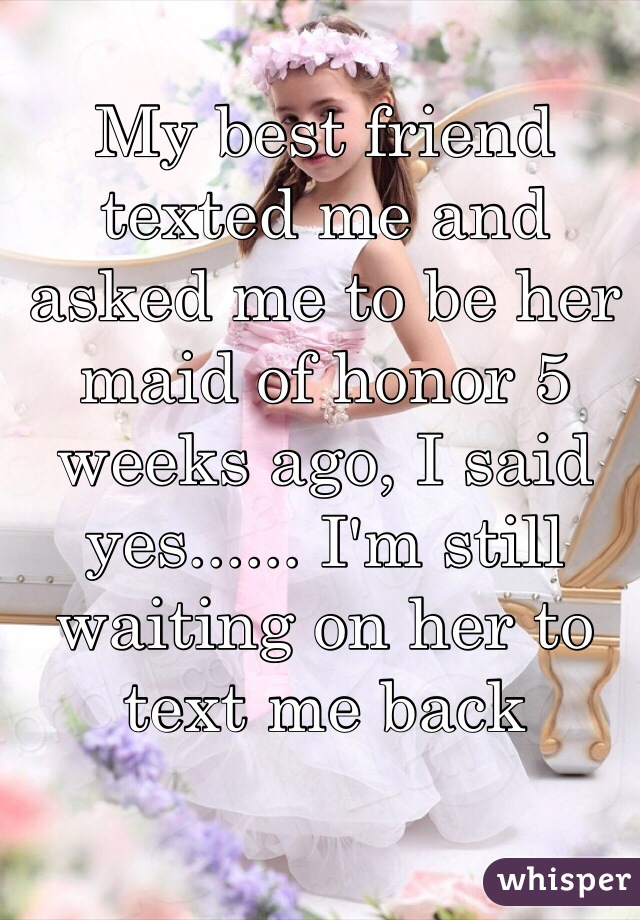 My best friend texted me and asked me to be her maid of honor 5 weeks ago, I said yes...... I'm still waiting on her to text me back