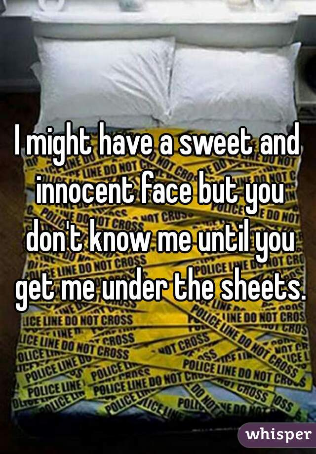 I might have a sweet and innocent face but you don't know me until you get me under the sheets.