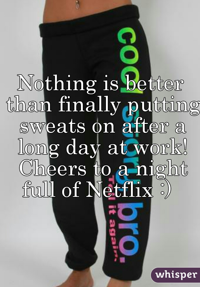 Nothing is better than finally putting sweats on after a long day at work! Cheers to a night full of Netflix :)