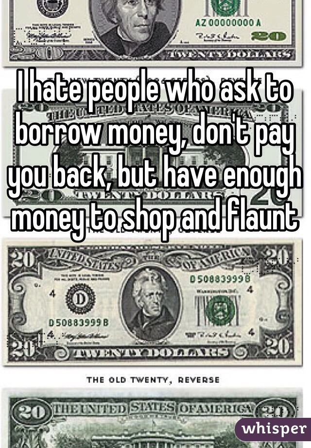 I hate people who ask to borrow money, don't pay you back, but have enough money to shop and flaunt